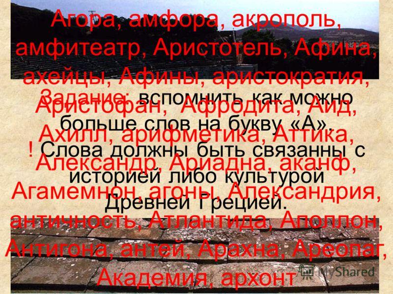 Задание: вспомнить как можно больше слов на букву «А». ! Слова должны быть связанны с историей либо культурой Древней Грецией. Агора, амфора, акрополь, амфитеатр, Аристотель, Афина, ахейцы, Афины, аристократия, Аристофан, Афродита, Аид, Ахилл, арифме