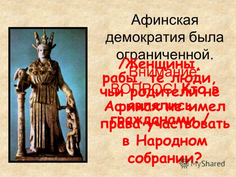Афинская демократия была ограниченной. Внимание: ВОПРОС! Кто в Афинах не имел права участвовать в Народном собрании? /Женщины, рабы, те люди, чьи родители не являлись гражданами./