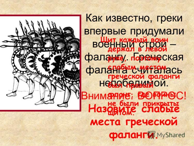 Как известно, греки впервые придумали военный строй – фалангу. Греческая фаланга считалась непобедимой. Внимание: ВОПРОС! Назовите слабые места греческой фаланги. Щит каждый воин держал в левой руке, поэтому слабым местом греческой фаланги был правый