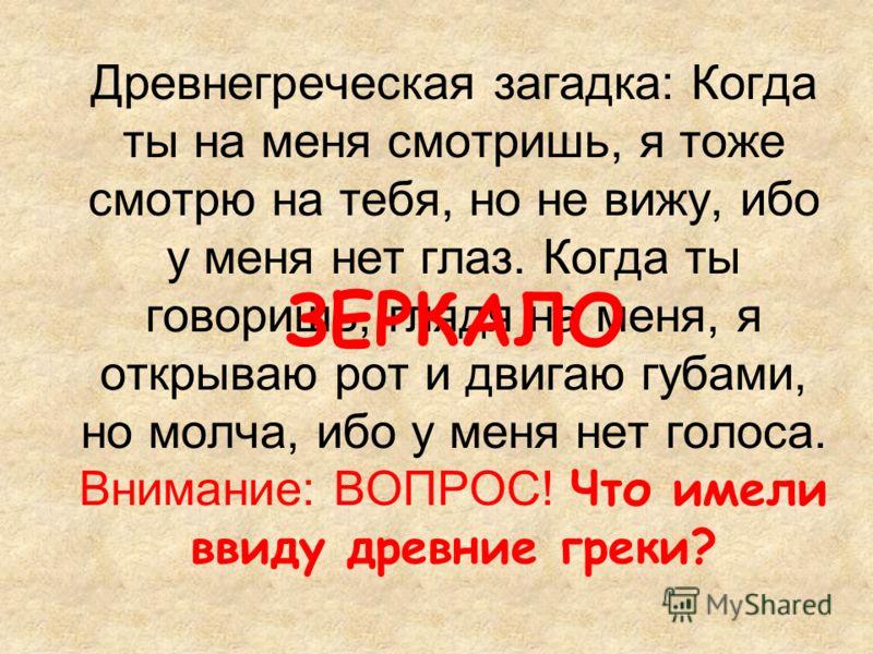 Древнегреческая загадка: Когда ты на меня смотришь, я тоже смотрю на тебя, но не вижу, ибо у меня нет глаз. Когда ты говоришь, глядя на меня, я открываю рот и двигаю губами, но молча, ибо у меня нет голоса. Внимание: ВОПРОС! Что имели ввиду древние г