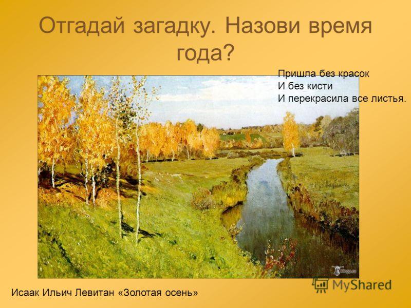 Отгадай загадку. Назови время года? Пришла без красок И без кисти И перекрасила все листья. Исаак Ильич Левитан «Золотая осень»