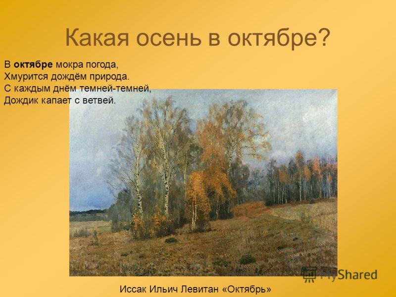 Какая осень в октябре? В октябре мокра погода, Хмурится дождём природа. С каждым днём темней-темней, Дождик капает с ветвей. Иссак Ильич Левитан «Октябрь»