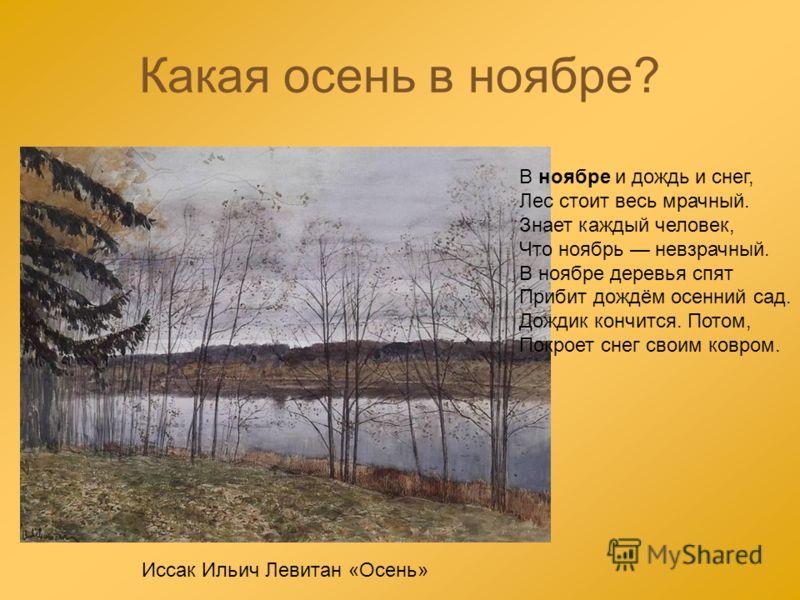 Какая осень в ноябре? В ноябре и дождь и снег, Лес стоит весь мрачный. Знает каждый человек, Что ноябрь невзрачный. В ноябре деревья спят Прибит дождём осенний сад. Дождик кончится. Потом, Покроет снег своим ковром. Иссак Ильич Левитан «Осень»