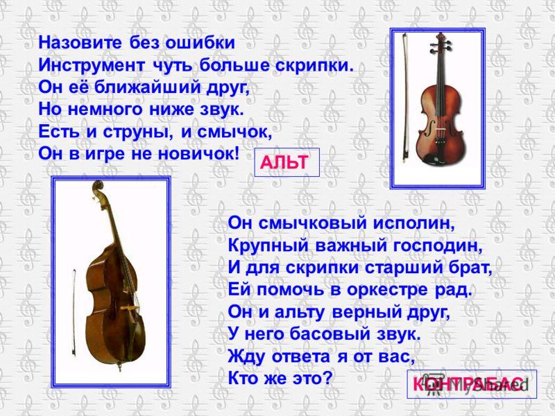 Назовите без ошибки Инструмент чуть больше скрипки. Он её ближайший друг, Но немного ниже звук. Есть и струны, и смычок, Он в игре не новичок! АЛЬТ Он смычковый исполин, Крупный важный господин, И для скрипки старший брат, Ей помочь в оркестре рад. О