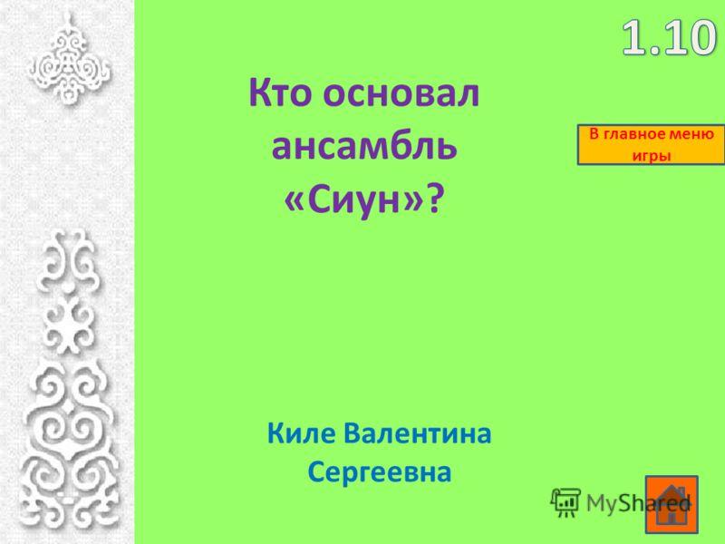 Кто основал ансамбль «Сиун»? Киле Валентина Сергеевна В главное меню игры
