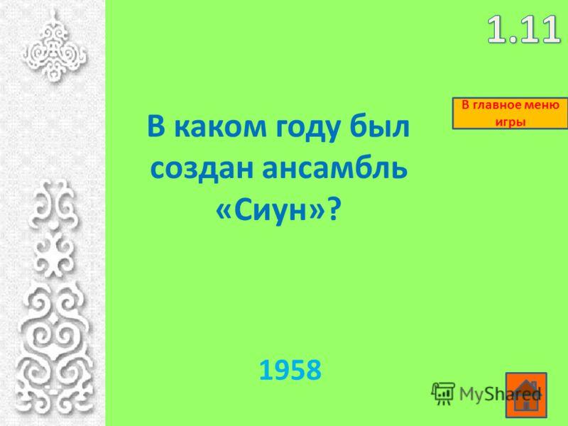 В каком году был создан ансамбль «Сиун»? 1958 В главное меню игры