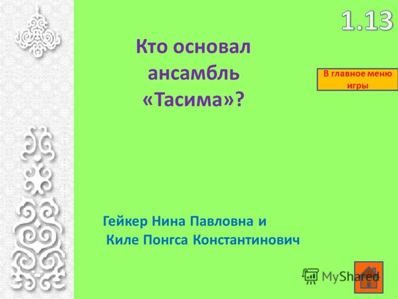 Кто основал ансамбль «Тасима»? Гейкер Нина Павловна и Киле Понгса Константинович В главное меню игры