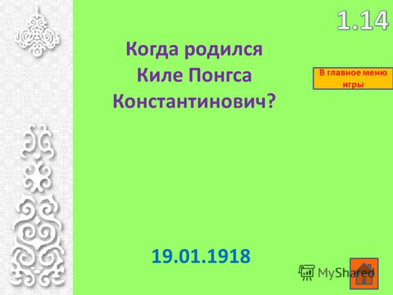 Когда родился Киле Понгса Константинович? 19.01.1918 В главное меню игры