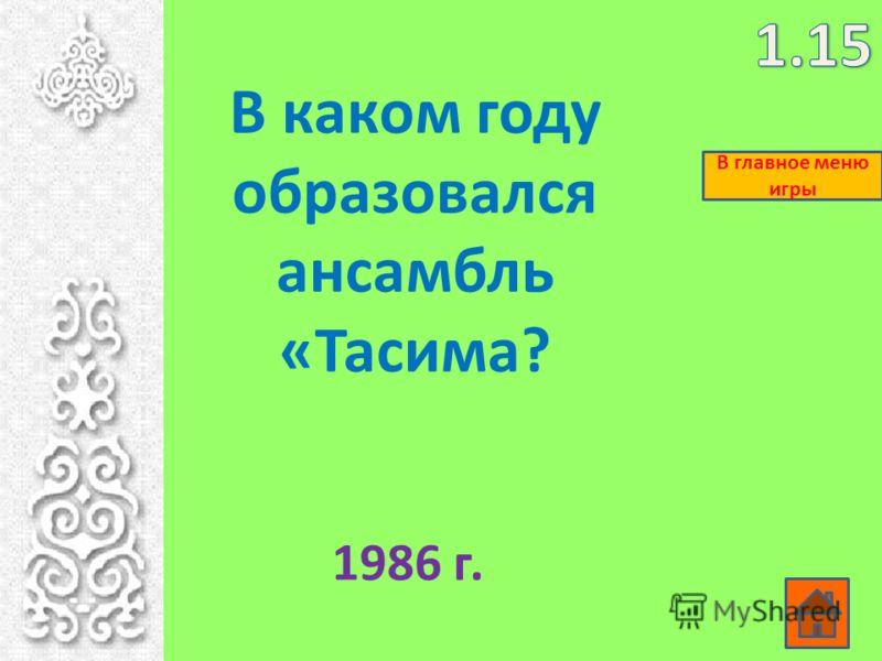 В каком году образовался ансамбль «Тасима? 1986 г. В главное меню игры