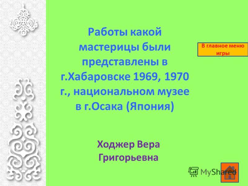 Работы какой мастерицы были представлены в г.Хабаровске 1969, 1970 г., национальном музее в г.Осака (Япония) Ходжер Вера Григорьевна В главное меню игры