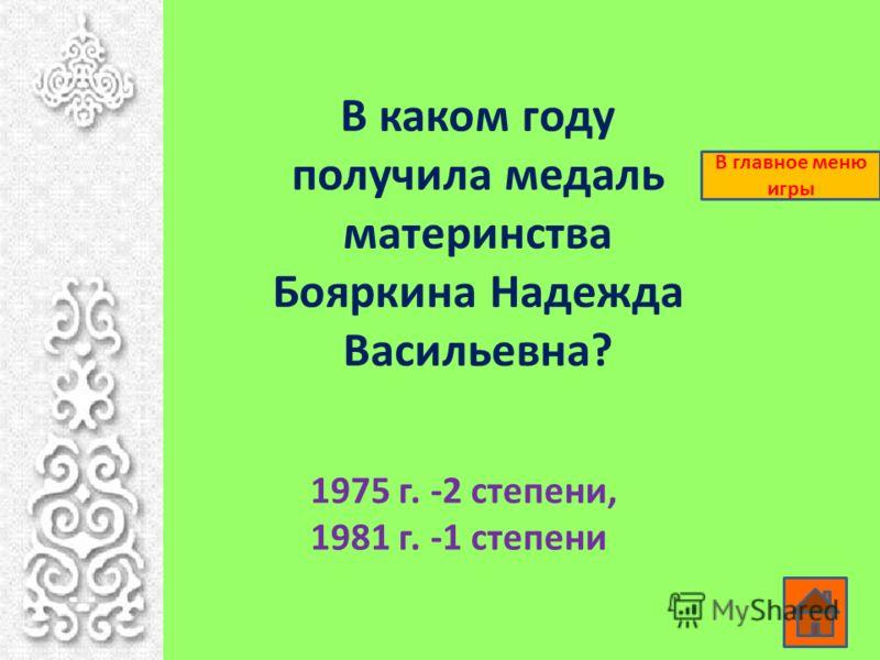 В каком году получила медаль материнства Бояркина Надежда Васильевна? 1975 г. -2 степени, 1981 г. -1 степени В главное меню игры