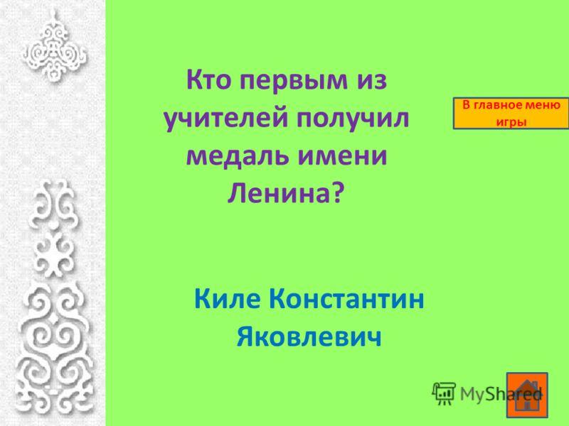 Кто первым из учителей получил медаль имени Ленина? Киле Константин Яковлевич В главное меню игры