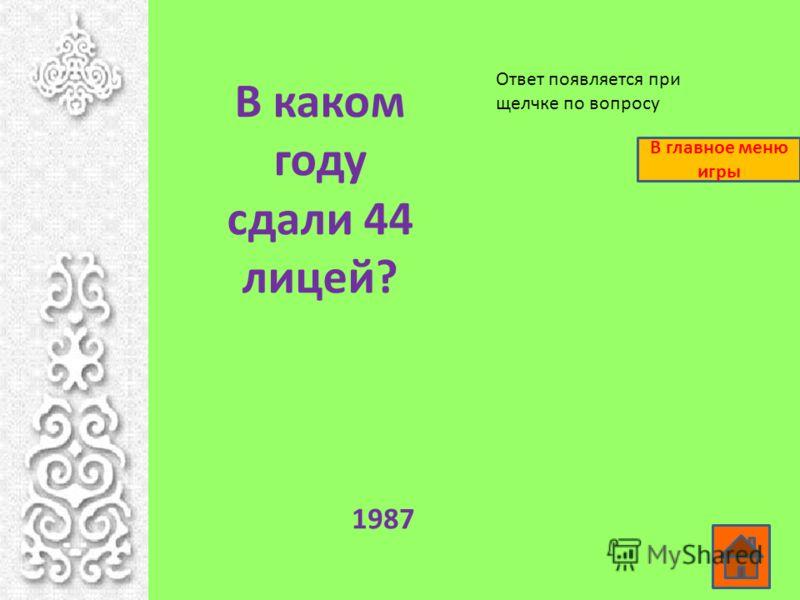 В каком году сдали 44 лицей? 1987 Ответ появляется при щелчке по вопросу В главное меню игры