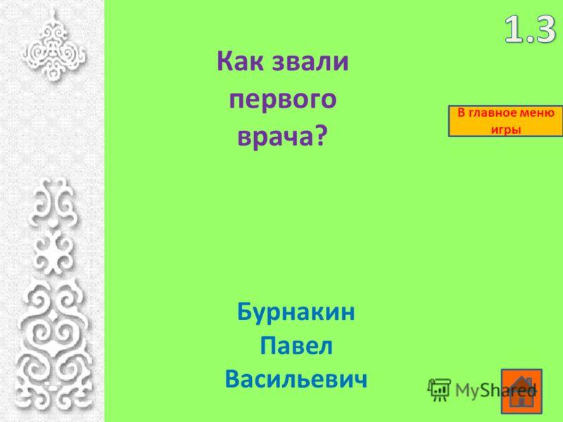 Как звали первого врача? Бурнакин Павел Васильевич В главное меню игры