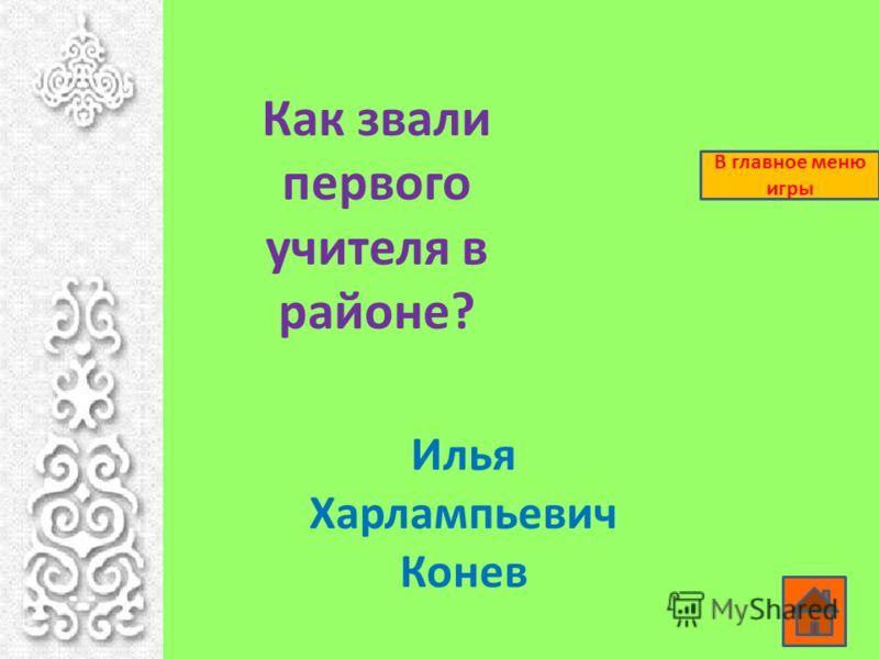 Как звали первого учителя в районе? Илья Харлампьевич Конев В главное меню игры