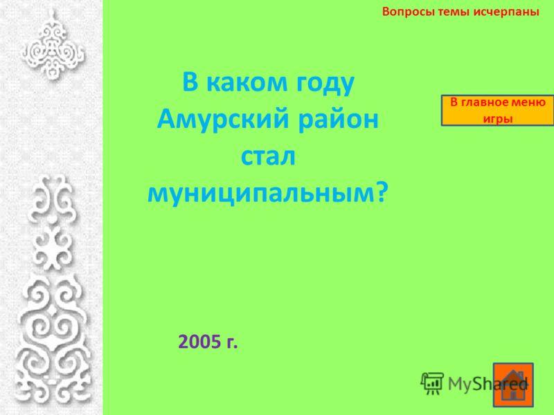 В каком году Амурский район стал муниципальным? 2005 г. Вопросы темы исчерпаны В главное меню игры