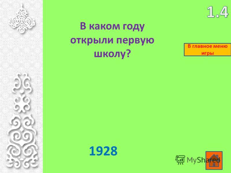 В каком году открыли первую школу? 1928 В главное меню игры