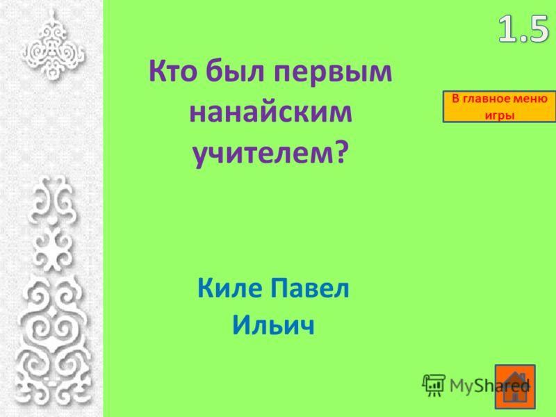 Кто был первым нанайским учителем? Киле Павел Ильич В главное меню игры