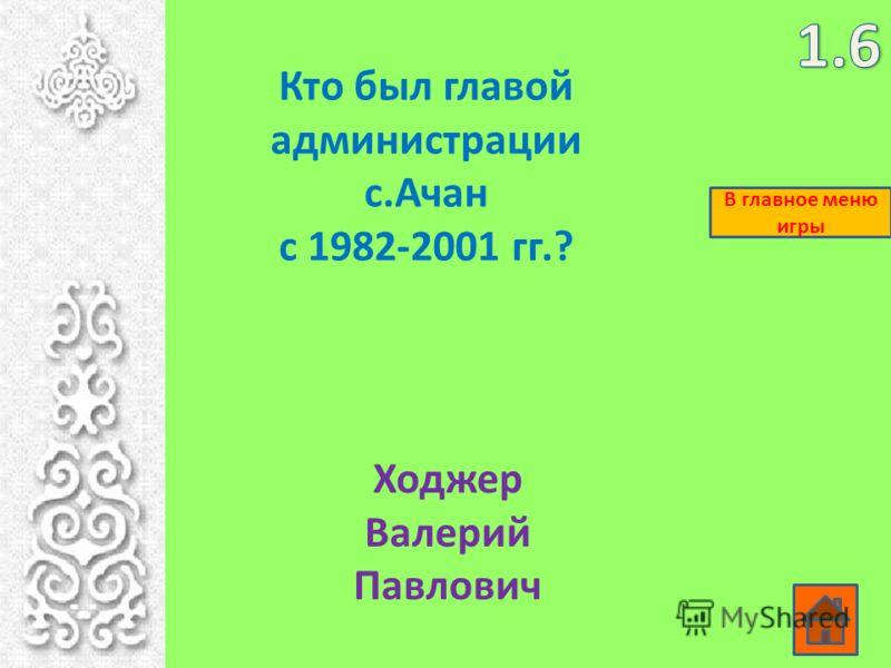 Кто был главой администрации с.Ачан с 1982-2001 гг.? Ходжер Валерий Павлович В главное меню игры