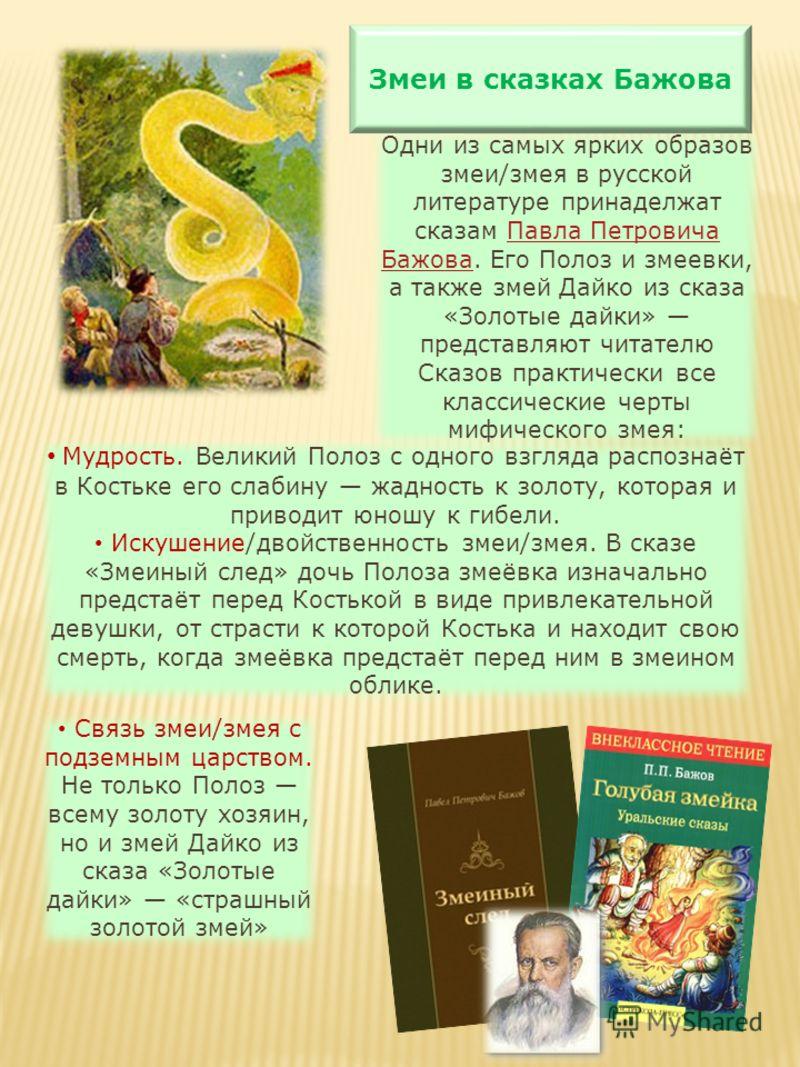 Одни из самых ярких образов змеи/змея в русской литературе принаделжат сказам Павла Петровича Бажова. Его Полоз и змеевки, а также змей Дайко из сказа «Золотые дайки» представляют читателю Сказов практически все классические черты мифического змея:Па