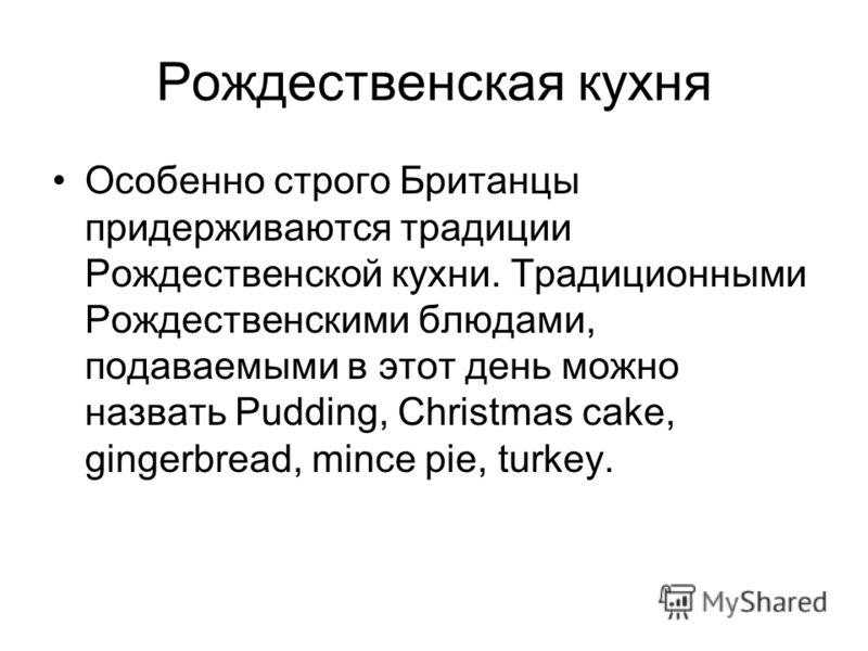 Рождественская кухня Особенно строго Британцы придерживаются традиции Рождественской кухни. Традиционными Рождественскими блюдами, подаваемыми в этот день можно назвать Pudding, Christmas cake, gingerbread, mince pie, turkey.