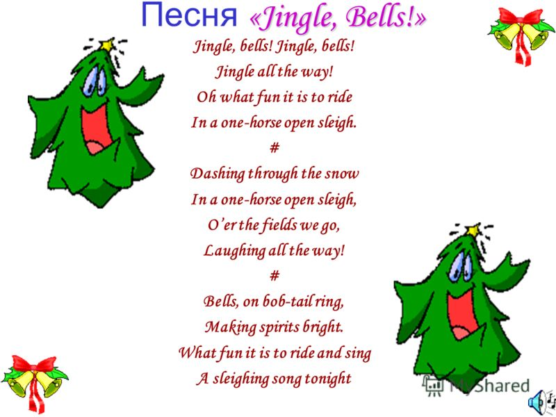 «Jingle, Bells!» Песня «Jingle, Bells!» Jingle, bells! Jingle all the way! Oh what fun it is to ride In a one-horse open sleigh. # Dashing through the snow In a one-horse open sleigh, Oer the fields we go, Laughing all the way! # Bells, on bob-tail r