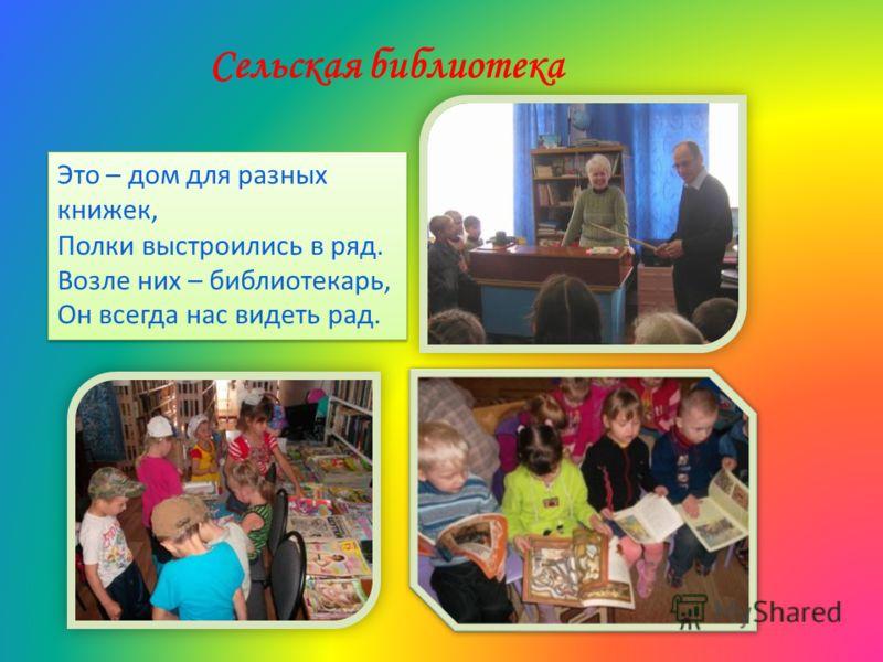 Сельская библиотека Это – дом для разных книжек, Полки выстроились в ряд. Возле них – библиотекарь, Он всегда нас видеть рад. Это – дом для разных книжек, Полки выстроились в ряд. Возле них – библиотекарь, Он всегда нас видеть рад.