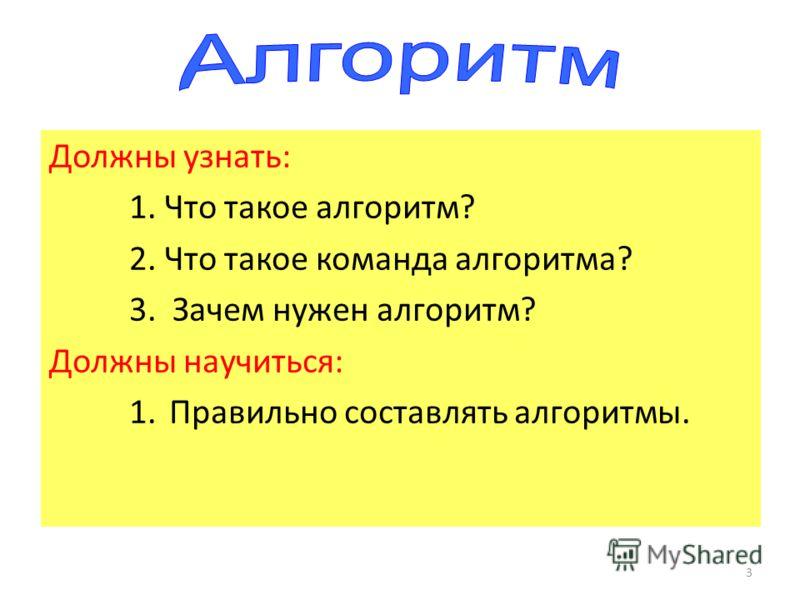 3 Должны узнать: 1. Что такое алгоритм? 2. Что такое команда алгоритма? 3. Зачем нужен алгоритм? Должны научиться: 1.Правильно составлять алгоритмы.