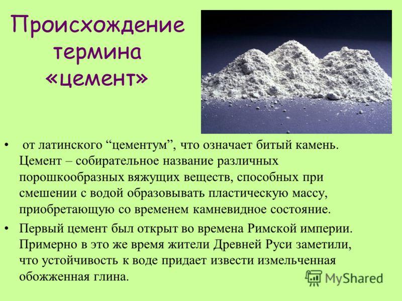 Происхождение термина «цемент» от латинского цементум, что означает битый камень. Цемент – собирательное название различных порошкообразных вяжущих веществ, способных при смешении с водой образовывать пластическую массу, приобретающую со временем кам