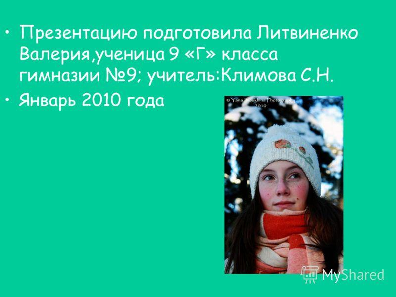 Презентацию подготовила Литвиненко Валерия,ученица 9 «Г» класса гимназии 9; учитель:Климова С.Н. Январь 2010 года