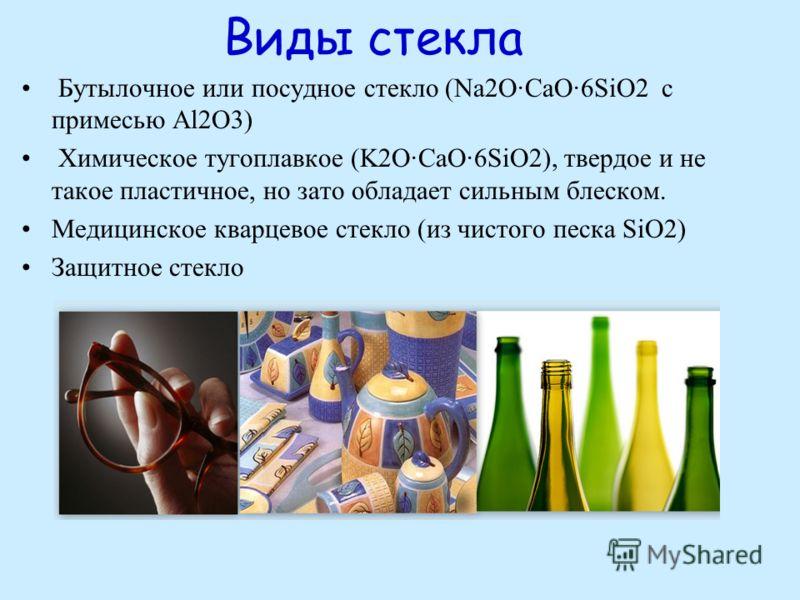 Виды стекла Бутылочное или посудное стекло (Na2O·CaO·6SiO2 с примесью Al2O3) Химическое тугоплавкое (K2O·CaO·6SiO2), твердое и не такое пластичное, но зато обладает сильным блеском. Медицинское кварцевое стекло (из чистого песка SiO2) Защитное стекло