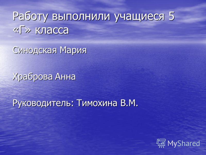 Работу выполнили учащиеся 5 «Г» класса Синодская Мария Храброва Анна Руководитель: Тимохина В.М.