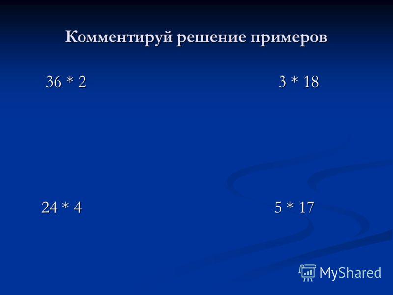 Комментируй решение примеров 36 * 2 3 * 18 36 * 2 3 * 18 24 * 4 5 * 17 24 * 4 5 * 17