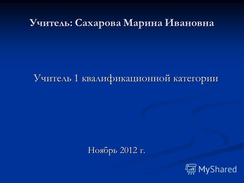 Учитель: Сахарова Марина Ивановна Учитель 1 квалификационной категории Учитель 1 квалификационной категории Ноябрь 2012 г. Ноябрь 2012 г.