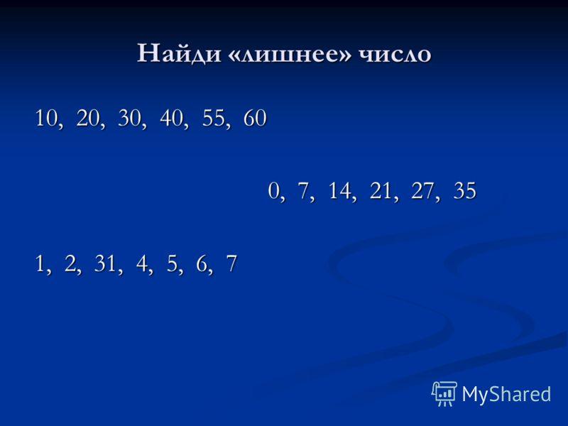 Найди «лишнее» число 10, 20, 30, 40, 55, 60 0, 7, 14, 21, 27, 35 0, 7, 14, 21, 27, 35 1, 2, 31, 4, 5, 6, 7