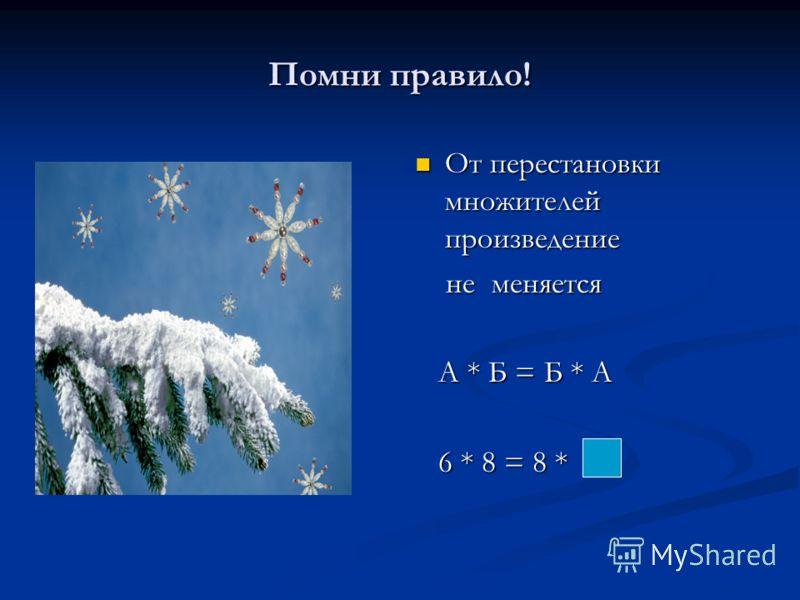 Помни правило! От перестановки множителей произведение не меняется А * Б = Б * А 6 * 8 = 8 *