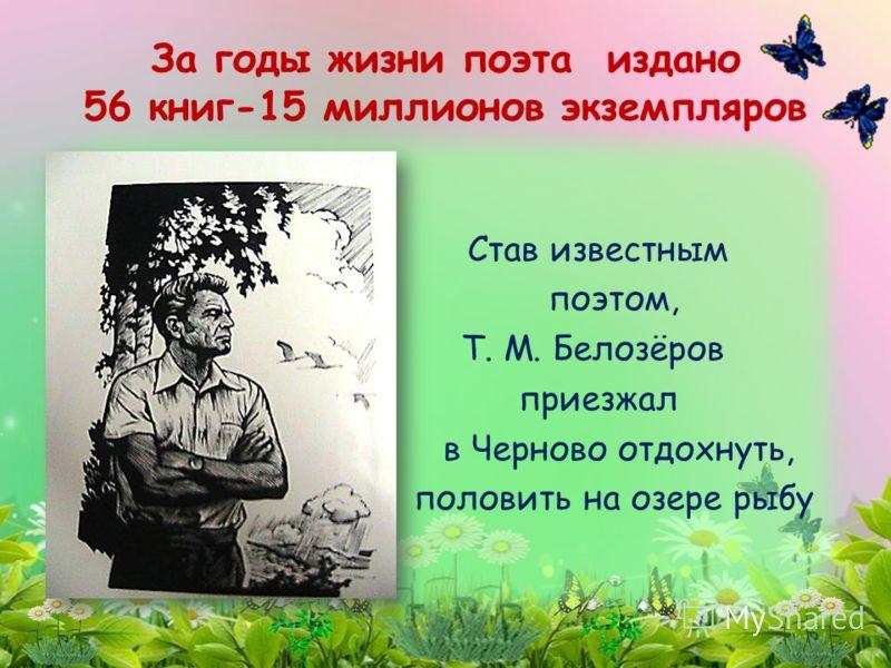Став известным поэтом, Т. М. Белозёров приезжал в Черново отдохнуть, половить на озере рыбу За годы жизни поэта издано 56 книг-15 миллионов экземпляров