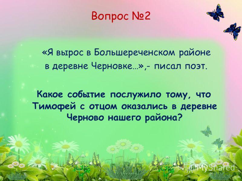 «Я вырос в Большереченском районе в деревне Черновке…»,- писал поэт. Какое событие послужило тому, что Тимофей с отцом оказались в деревне Черново нашего района? Вопрос 2