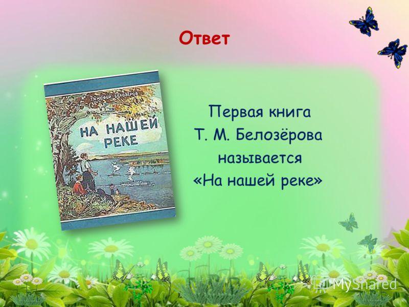 Первая книга Т. М. Белозёрова называется «На нашей реке» Ответ
