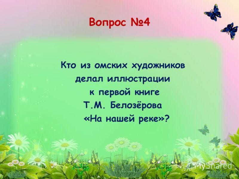 Кто из омских художников делал иллюстрации к первой книге Т.М. Белозёрова «На нашей реке»? Вопрос 4