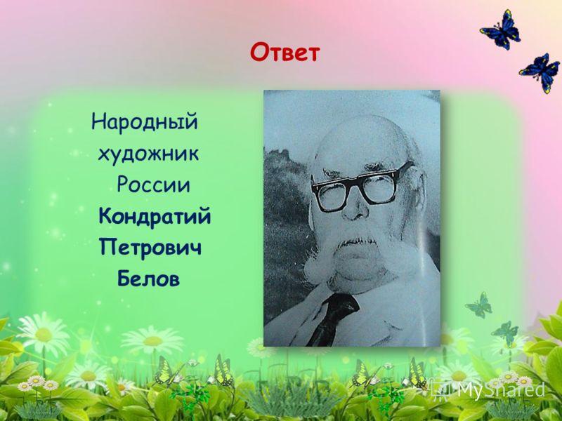 Народный художник России Кондратий Петрович Белов Ответ