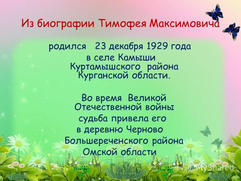 родился 23 декабря 1929 года в селе Камыши Куртамышского района Курганской области. Во время Великой Отечественной войны судьба привела его в деревню Черново Большереченского района Омской области Из биографии Тимофея Максимовича