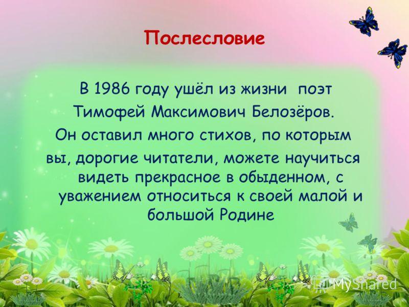 В 1986 году ушёл из жизни поэт Тимофей Максимович Белозёров. Он оставил много стихов, по которым вы, дорогие читатели, можете научиться видеть прекрасное в обыденном, с уважением относиться к своей малой и большой Родине Послесловие