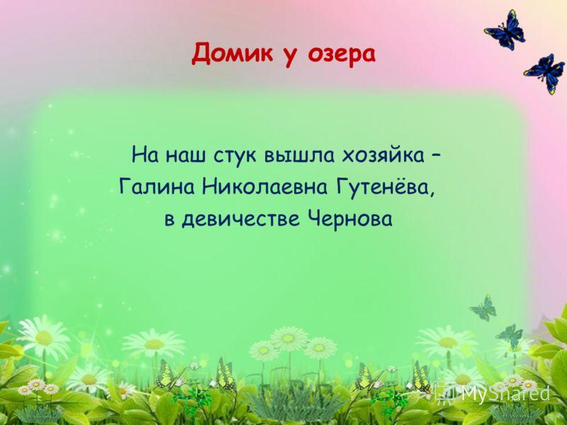 На наш стук вышла хозяйка – Галина Николаевна Гутенёва, в девичестве Чернова Домик у озера