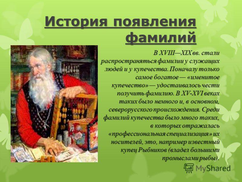 История появления фамилий В XIVXV вв. в России впервые появились фамилии - у князей и бояр. Большая часть княжеских фамилий указывала на те земли, которые принадлежали князю, или целиком на местность, откуда он был родом. К таким фамилиям можно отнес