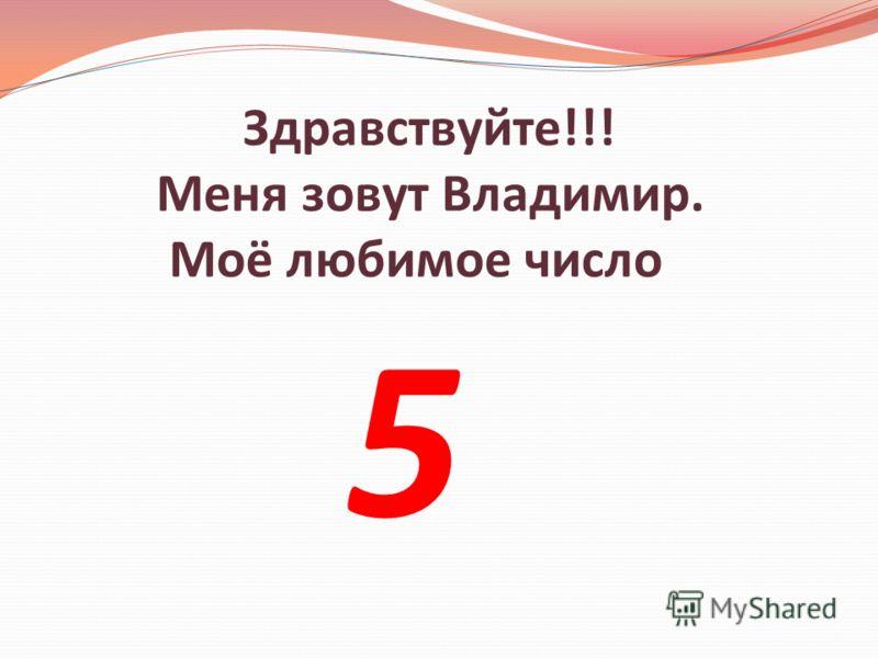 Здравствуйте!!! Меня зовут Владимир. Моё любимое число 5