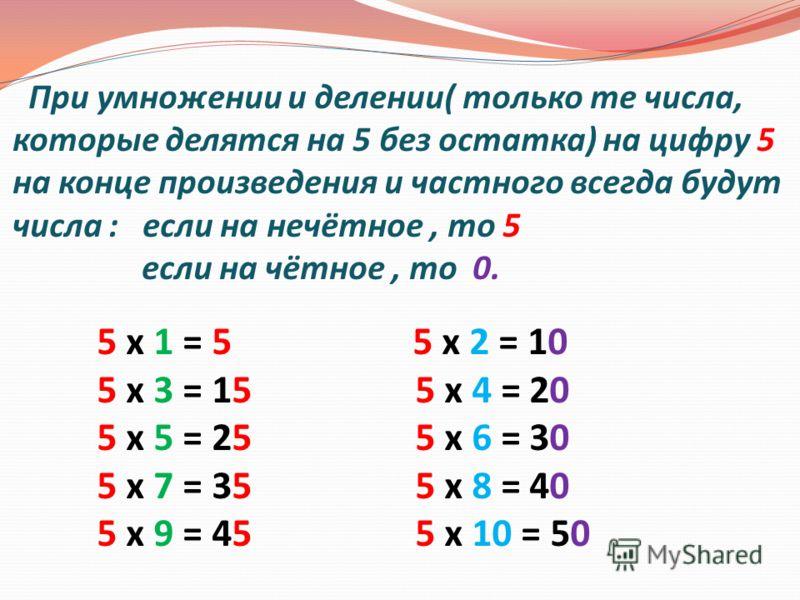 При умножении и делении( только те числа, которые делятся на 5 без остатка) на цифру 5 на конце произведения и частного всегда будут числа : если на нечётное, то 5 если на чётное, то 0. 5 х 1 = 5 5 х 2 = 10 5 х 3 = 15 5 х 4 = 20 5 х 5 = 25 5 х 6 = 30