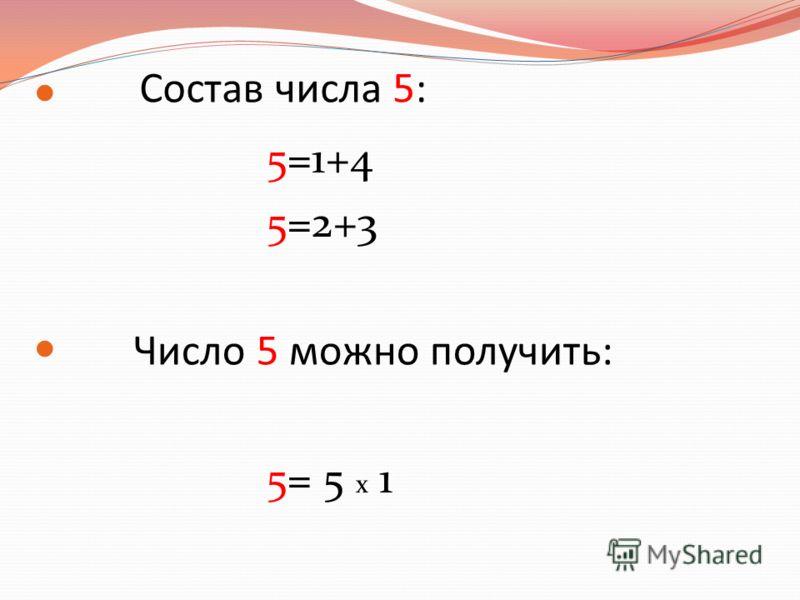 5=1+4 5=2+3 5= 5 х 1 Состав числа 5: Число 5 можно получить: