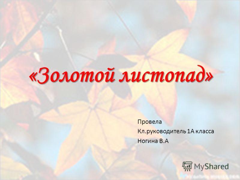 «Золотой листопад» Провела Кл.руководитель 1А класса Ногина В.А