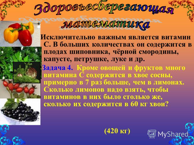 Исключительно важным является витамин С. В больших количествах он содержится в плодах шиповника, чёрной смородины, капусте, петрушке, луке и др. Задача 4. Кроме овощей и фруктов много витамина С содержится в хвое сосны, примерно в 7 раз больше, чем в